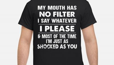 My mouth has no filter I say whatever I please and most of the time I'm just as shocked as you shirt