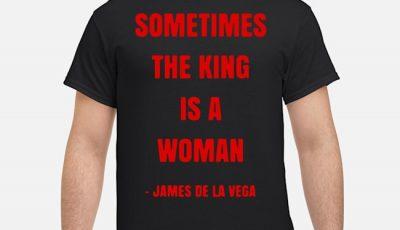 Sometimes the king is a woman james de la vega shirt