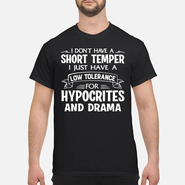 I don't have a short temper I just have a low tolerance for hypocrites and drama shirt