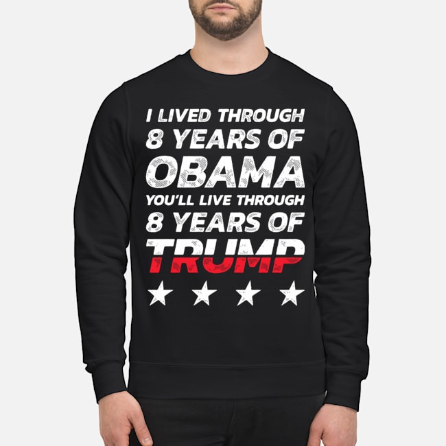 I lived through 8 years of Obama you'll live through 8 years of Trump Sweater