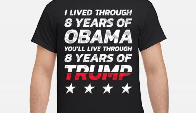 I lived through 8 years of Obama you'll live through 8 years of Trump shirt