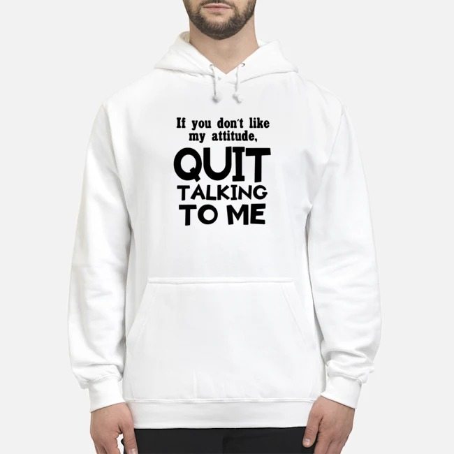 If you don't like may attitude quit talking to me Hoodie