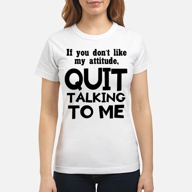 If you don't like may attitude quit talking to me Ladies