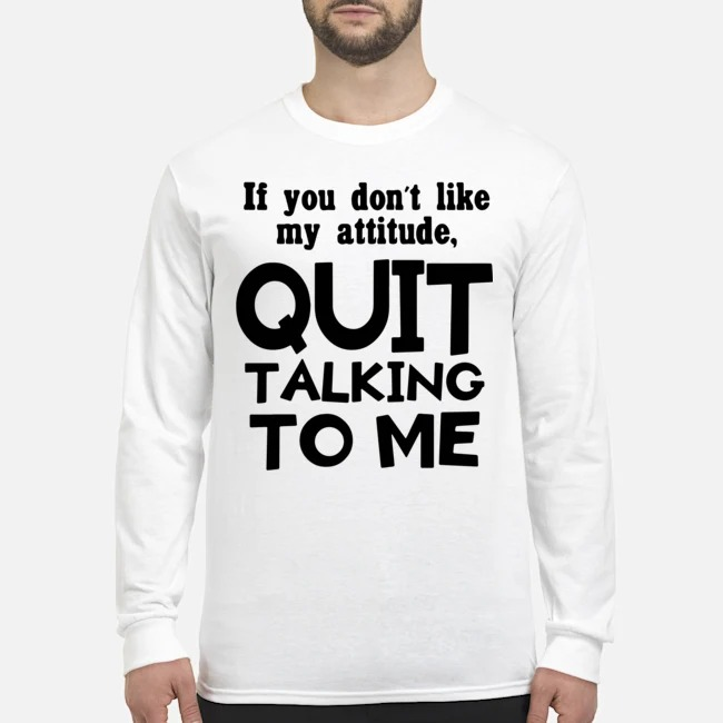 If you don't like may attitude quit talking to me Long-Sleeved