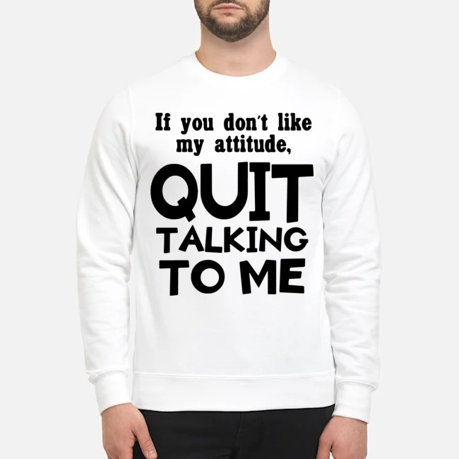 If you don't like may attitude quit talking to me Sweater