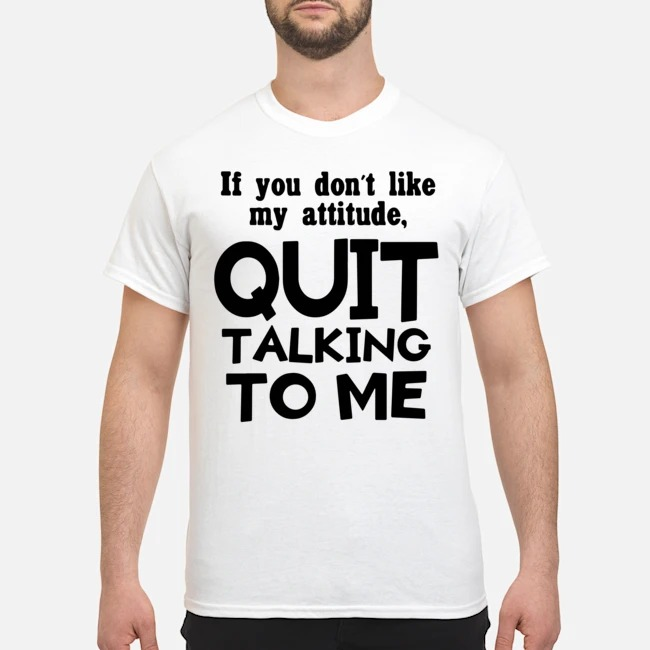 If you don't like may attitude quit talking to me shirt